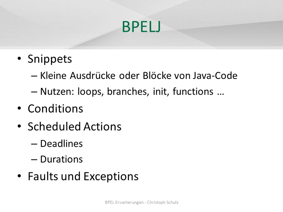 BPELJ Snippets – Kleine Ausdrücke oder Blöcke von Java-Code – Nutzen: loops, branches, init, functions … Conditions Scheduled Actions – Deadlines – Durations Faults und Exceptions BPEL Erweiterungen - Christoph Schulz