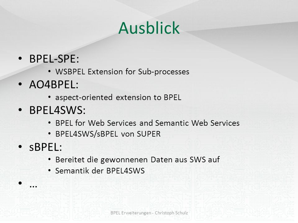 Ausblick BPEL-SPE: WSBPEL Extension for Sub-processes AO4BPEL: aspect-oriented extension to BPEL BPEL4SWS: BPEL for Web Services and Semantic Web Serv