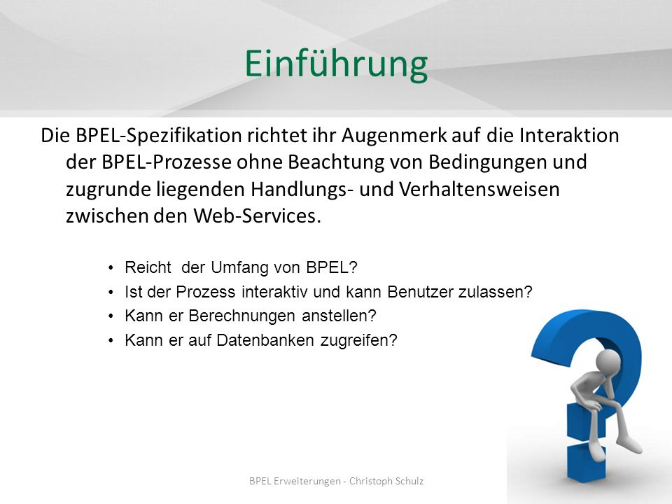 Ausblick BPEL-SPE: WSBPEL Extension for Sub-processes AO4BPEL: aspect-oriented extension to BPEL BPEL4SWS: BPEL for Web Services and Semantic Web Services BPEL4SWS/sBPEL von SUPER sBPEL: Bereitet die gewonnenen Daten aus SWS auf Semantik der BPEL4SWS … BPEL Erweiterungen - Christoph Schulz