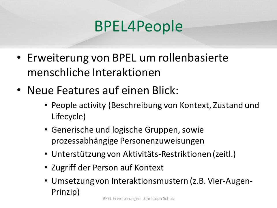 Literatur BPEL4People – WS-BPEL Extension for People - BPEL4People: http://www.ibm.com/developerworks/webservices/library/specification/ws- bpel4people/ http://www.ibm.com/developerworks/webservices/library/specification/ws- bpel4people/ BPELJ – BPEL for Java technology (BPELJ): http://www.ibm.com/developerwork/library/specification/ws-bpelj/ http://www.ibm.com/developerwork/library/specification/ws-bpelj/ – Enough is enough in the field of BPM: We dont need BPELJ: http://www.fairdene.com/bpelj/BPELJ-Enough-Is-Enough.pdf http://www.fairdene.com/bpelj/BPELJ-Enough-Is-Enough.pdf II4BPEL – BPEL++: II4BPEL mit WebShere, JavaSpektrum Ausgabe: 03/2007: www.sigs.de/publications/js/2007/03/reck_JS_03_07.pdf www.sigs.de/publications/js/2007/03/reck_JS_03_07.pdf BPEL Erweiterungen - Christoph Schulz