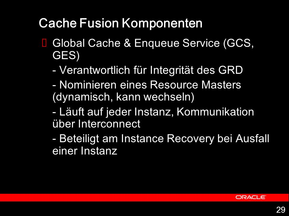 29 Cache Fusion Komponenten Global Cache & Enqueue Service (GCS, GES) - Verantwortlich für Integrität des GRD - Nominieren eines Resource Masters (dynamisch, kann wechseln) - Läuft auf jeder Instanz, Kommunikation über Interconnect - Beteiligt am Instance Recovery bei Ausfall einer Instanz
