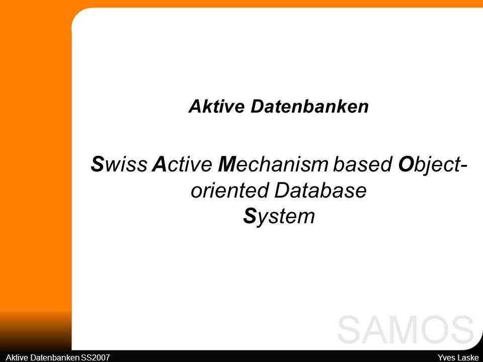 Fahrplan 1Grundsätzliches 2Ereignisarten 3Regeldefinition 4SAMOS-Architektur 5Kritische Wertung Swiss Active Mechanism based Object-oriented Database System Aktive Datenbanken SS2007 Yves Laske