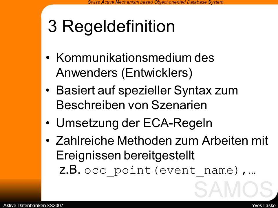 3 Regeldefinition Swiss Active Mechanism based Object-oriented Database System Aktive Datenbanken SS2007 Yves Laske Kommunikationsmedium des Anwenders (Entwicklers) Basiert auf spezieller Syntax zum Beschreiben von Szenarien Umsetzung der ECA-Regeln Zahlreiche Methoden zum Arbeiten mit Ereignissen bereitgestellt z.B.