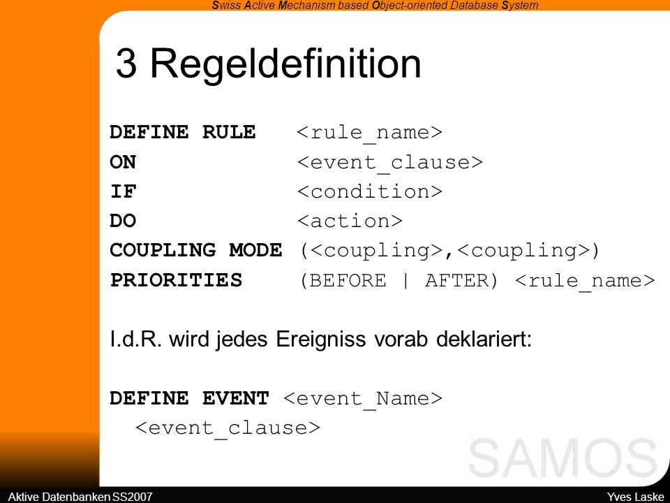 3 Regeldefinition Swiss Active Mechanism based Object-oriented Database System Aktive Datenbanken SS2007 Yves Laske DEFINE RULE ON IF DO COUPLING MODE (, ) PRIORITIES (BEFORE | AFTER) I.d.R.