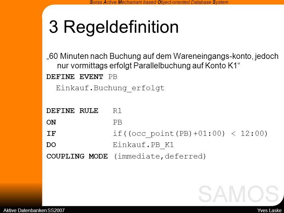 3 Regeldefinition Swiss Active Mechanism based Object-oriented Database System Aktive Datenbanken SS2007 Yves Laske 60 Minuten nach Buchung auf dem Wareneingangs-konto, jedoch nur vormittags erfolgt Parallelbuchung auf Konto K1 DEFINE EVENT PB Einkauf.Buchung_erfolgt DEFINE RULE R1 ON PB IF if((occ_point(PB)+01:00) < 12:00) DO Einkauf.PB_K1 COUPLING MODE (immediate,deferred)