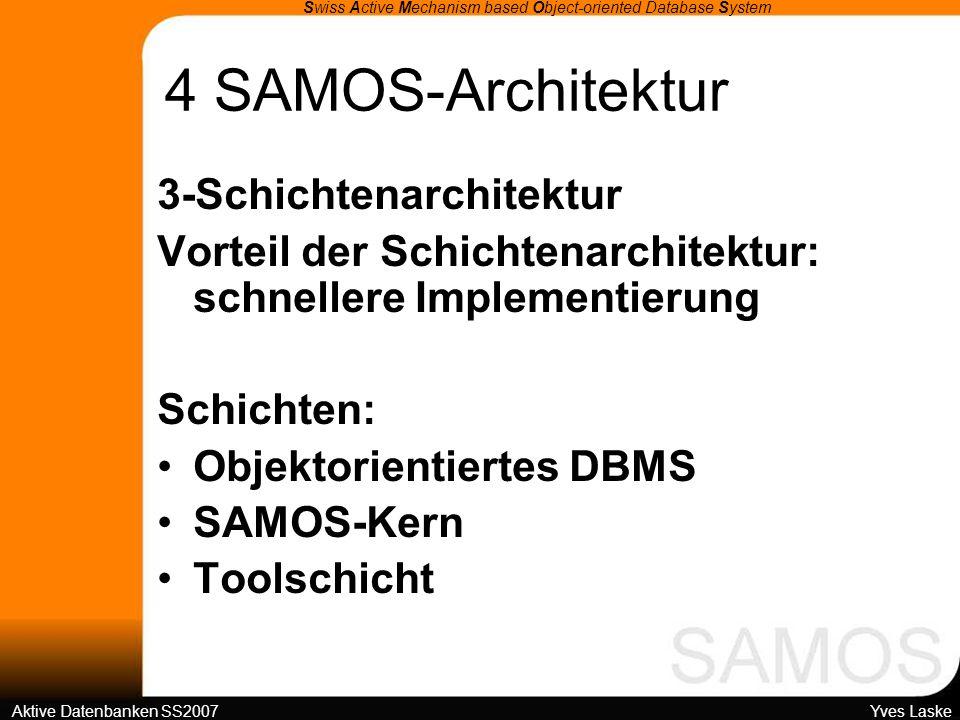 4 SAMOS-Architektur Swiss Active Mechanism based Object-oriented Database System Aktive Datenbanken SS2007 Yves Laske 3-Schichtenarchitektur Vorteil der Schichtenarchitektur: schnellere Implementierung Schichten: Objektorientiertes DBMS SAMOS-Kern Toolschicht