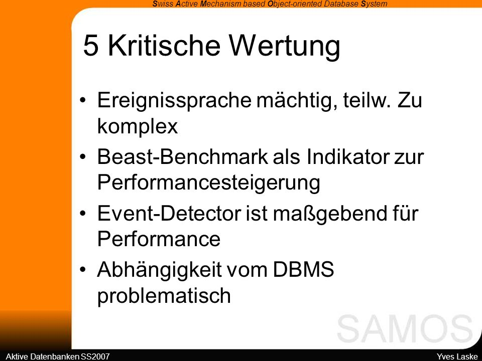 5 Kritische Wertung Swiss Active Mechanism based Object-oriented Database System Aktive Datenbanken SS2007 Yves Laske Ereignissprache mächtig, teilw.