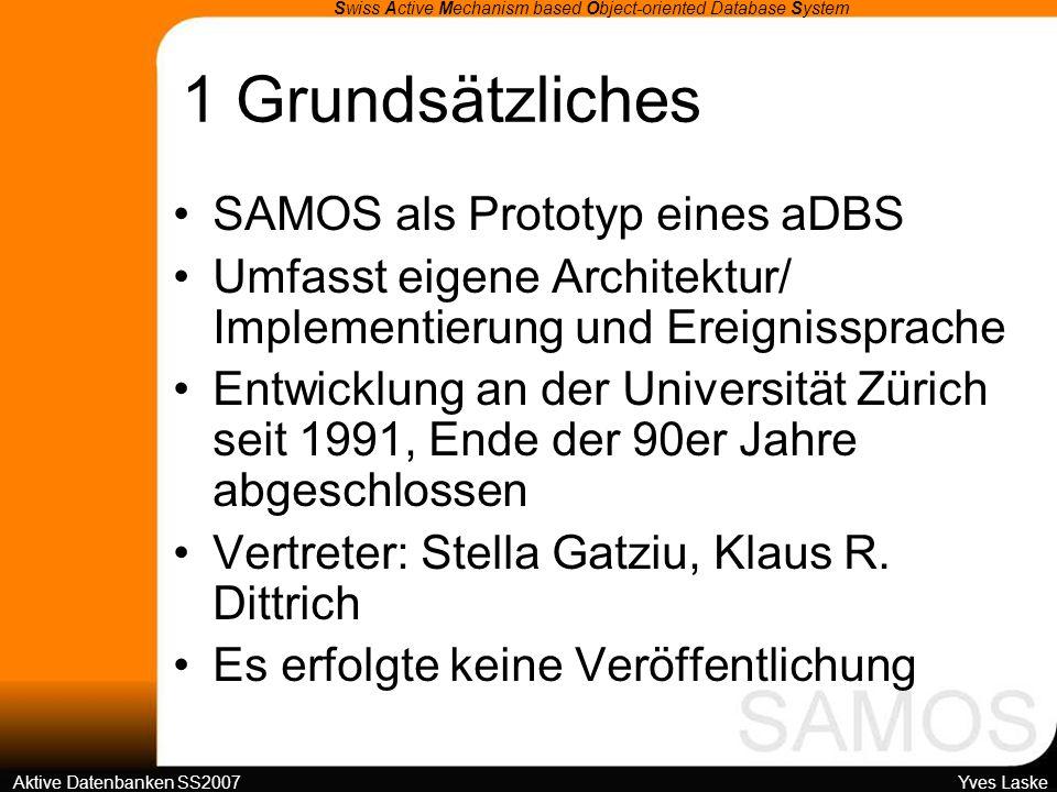 1 Grundsätzliches Swiss Active Mechanism based Object-oriented Database System Aktive Datenbanken SS2007 Yves Laske SAMOS auf kommerziellen DBMS ObjectStore auf Läuft auf SUN-Rechnern unter UNIX Objektorientierung in SAMOS: –Aktive Mechanismen mit Obj.-or.