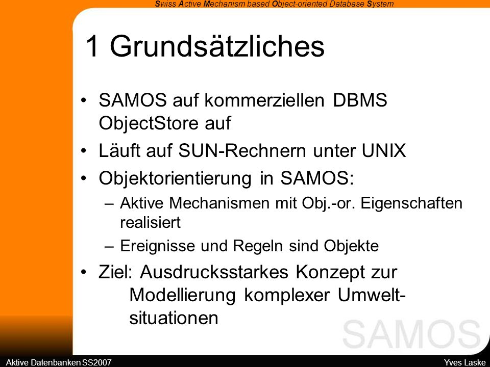 4 SAMOS-Architektur Swiss Active Mechanism based Object-oriented Database System Aktive Datenbanken SS2007 Yves Laske Untere Schicht: DBMS-Ebene als Black-Box DBMS ObjectStore (Object Design) C++-Implementierung Regeldefinitionen sind Instanzen der Klasse rule Speicherung von Regeln und Ereignissen in ObjectStore als Objekt