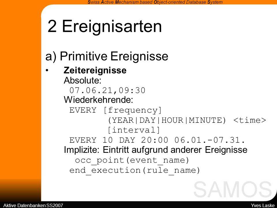 4 SAMOS-Architektur Swiss Active Mechanism based Object-oriented Database System Aktive Datenbanken SS2007 Yves Laske Mittlere Schicht: SAMOS-Kern Funktionale Elemente zur Ereigniserkennung Ausführung zur Laufzeit