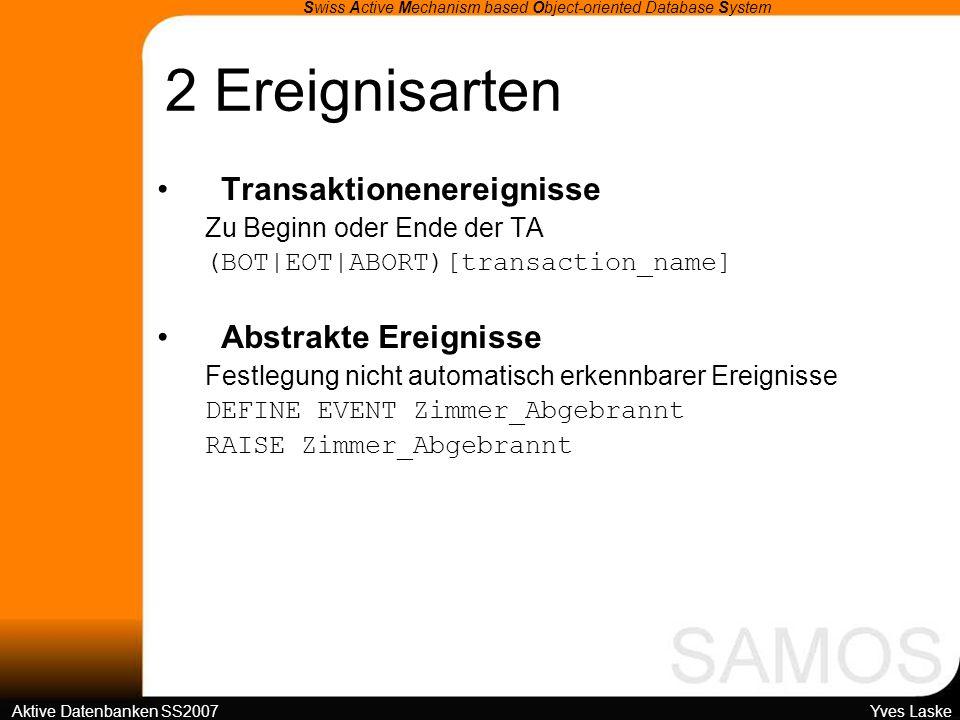 2 Ereignisarten Swiss Active Mechanism based Object-oriented Database System Aktive Datenbanken SS2007 Yves Laske b) Zusammengesetzte Ereignisse Ereigniskonstruktoren Möglichkeit der Ereigniskombination Konjunktion (E1,E2) Beide eingetreten, Reihenfolge beliebig Disjunktion (E1 E2) Eines von beiden Sequenz (E1;E2) Beide in der angegebenen Reihenfolge Negation NOT E Nichteintritt *-Operator *E Signalisierung nur beim ersten Auftritt