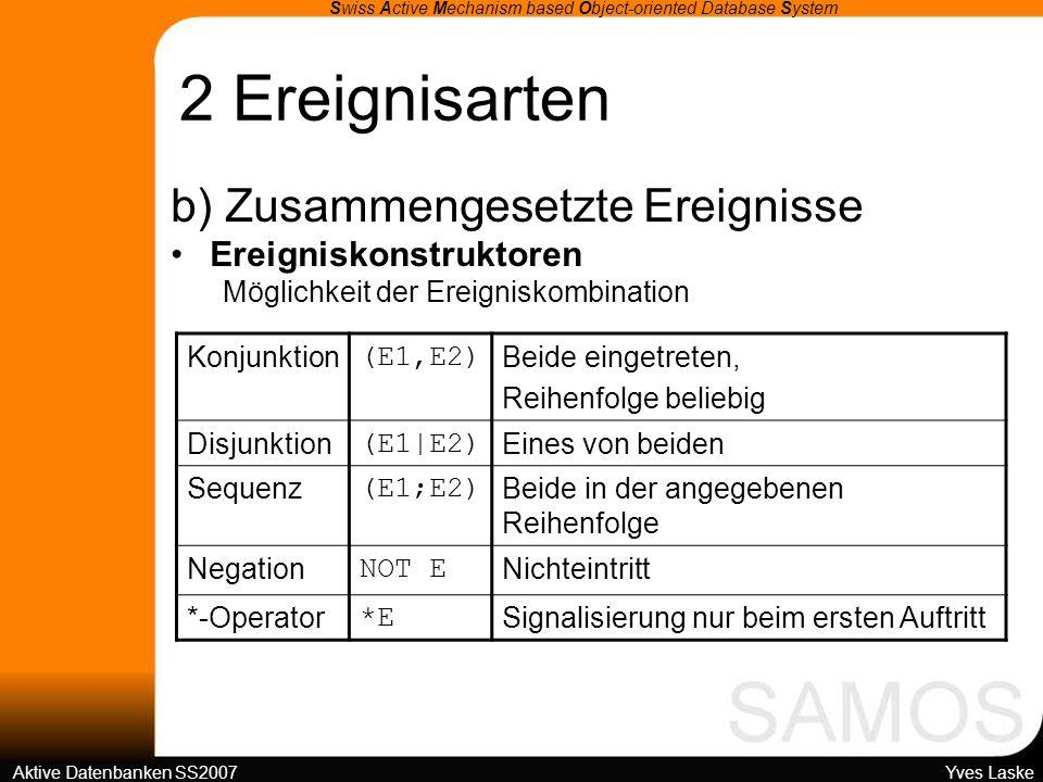 2 Ereignisarten Swiss Active Mechanism based Object-oriented Database System Aktive Datenbanken SS2007 Yves Laske b) Zusammengesetzte Ereignisse Ereigniskonstruktoren Möglichkeit der Ereigniskombination Konjunktion (E1,E2) Beide eingetreten, Reihenfolge beliebig Disjunktion (E1|E2) Eines von beiden Sequenz (E1;E2) Beide in der angegebenen Reihenfolge Negation NOT E Nichteintritt *-Operator *E Signalisierung nur beim ersten Auftritt