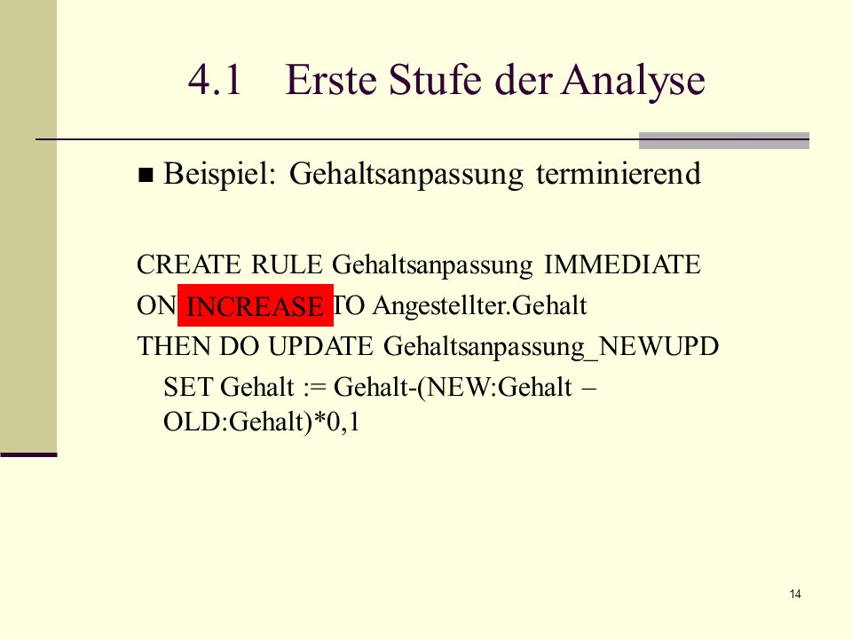 14 4.1 Erste Stufe der Analyse Beispiel: Gehaltsanpassung terminierend CREATE RULE Gehaltsanpassung IMMEDIATE ON UPDATE TO Angestellter.Gehalt THEN DO UPDATE Gehaltsanpassung_NEWUPD SET Gehalt := Gehalt-(NEW:Gehalt – OLD:Gehalt)*0,1 INCREASE
