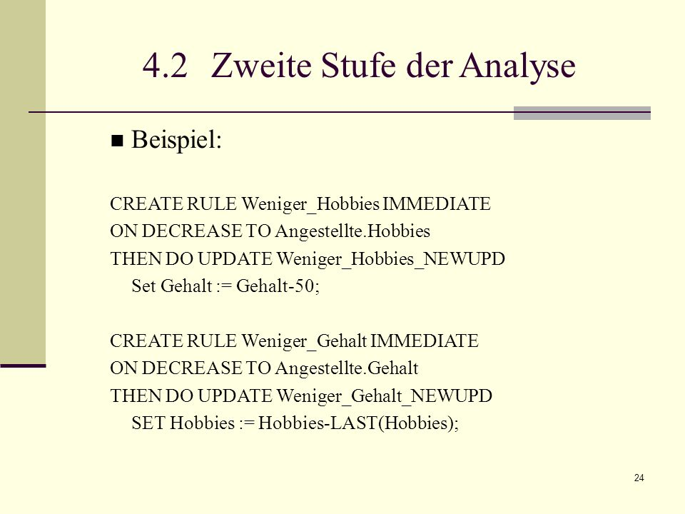 24 4.2 Zweite Stufe der Analyse Beispiel: CREATE RULE Weniger_Hobbies IMMEDIATE ON DECREASE TO Angestellte.Hobbies THEN DO UPDATE Weniger_Hobbies_NEWUPD Set Gehalt := Gehalt-50; CREATE RULE Weniger_Gehalt IMMEDIATE ON DECREASE TO Angestellte.Gehalt THEN DO UPDATE Weniger_Gehalt_NEWUPD SET Hobbies := Hobbies-LAST(Hobbies);