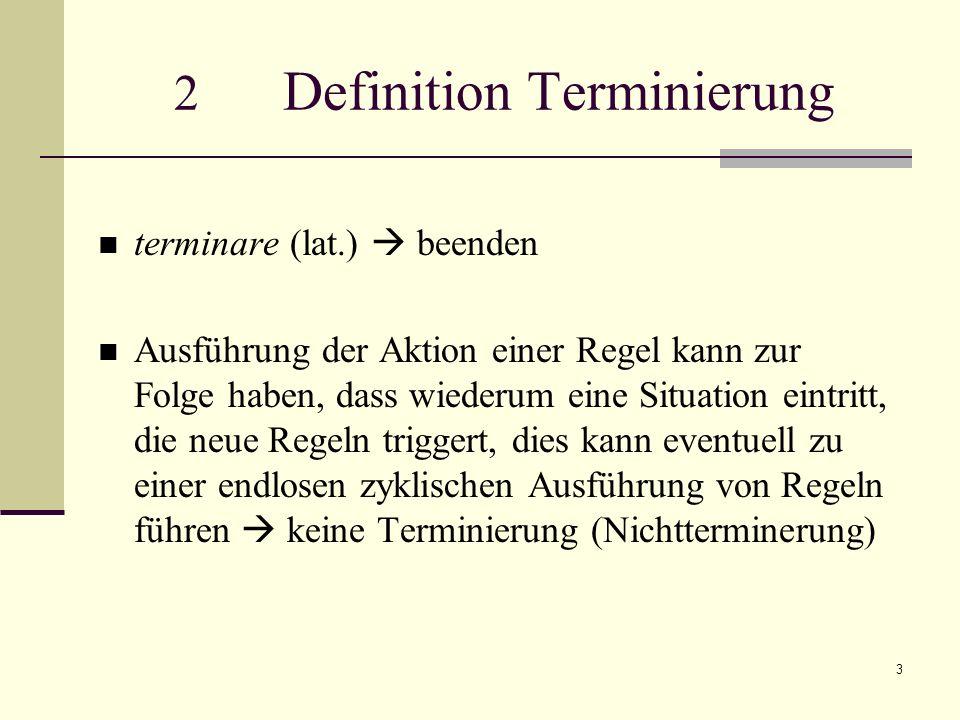3 2 Definition Terminierung terminare (lat.) beenden Ausführung der Aktion einer Regel kann zur Folge haben, dass wiederum eine Situation eintritt, die neue Regeln triggert, dies kann eventuell zu einer endlosen zyklischen Ausführung von Regeln führen keine Terminierung (Nichtterminerung)
