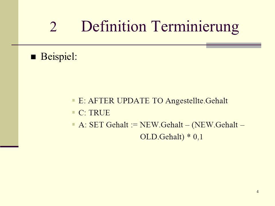 4 2 Definition Terminierung Beispiel: E: AFTER UPDATE TO Angestellte.Gehalt C: TRUE A: SET Gehalt := NEW.Gehalt – (NEW.Gehalt – OLD.Gehalt) * 0,1