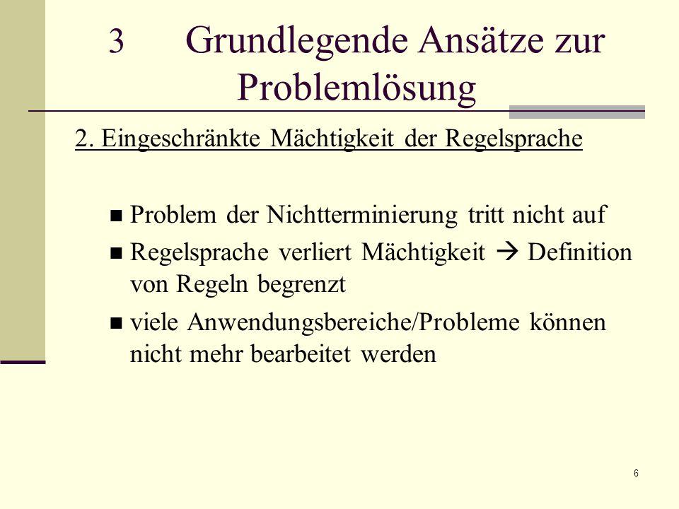 6 3 Grundlegende Ansätze zur Problemlösung 2. Eingeschränkte Mächtigkeit der Regelsprache Problem der Nichtterminierung tritt nicht auf Regelsprache v