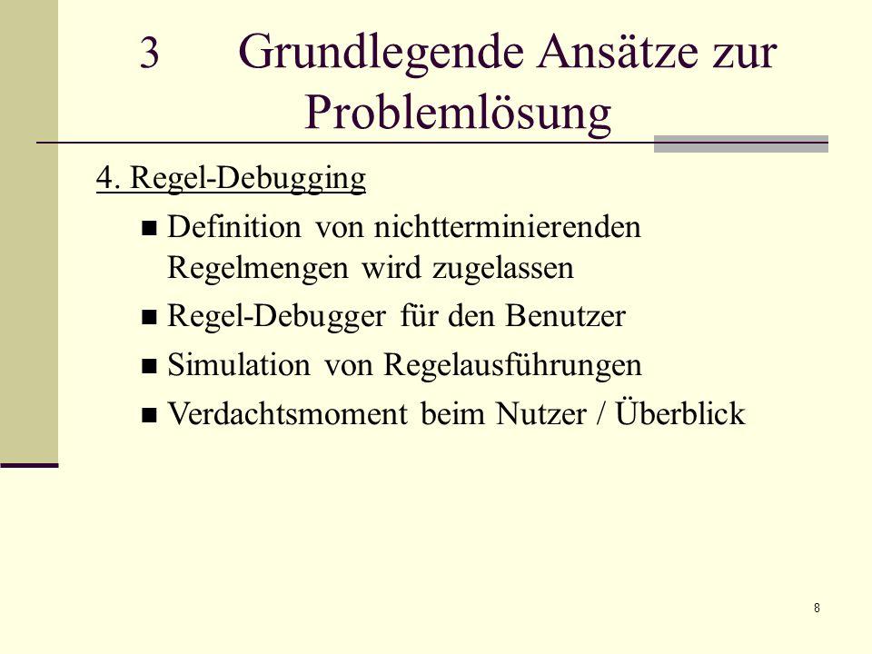 8 3 Grundlegende Ansätze zur Problemlösung 4. Regel-Debugging Definition von nichtterminierenden Regelmengen wird zugelassen Regel-Debugger für den Be