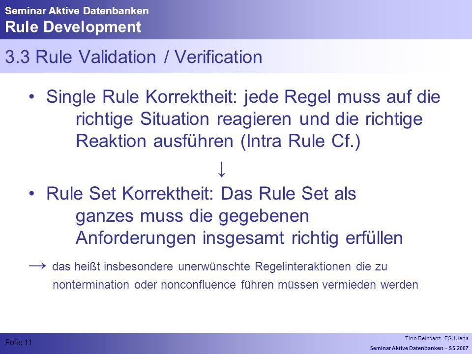 Tino Reindanz - FSU Jena Seminar Aktive Datenbanken – SS 2007 Folie 11 Seminar Aktive Datenbanken Rule Development 3.3 Rule Validation / Verification Single Rule Korrektheit: jede Regel muss auf die richtige Situation reagieren und die richtige Reaktion ausführen (Intra Rule Cf.) Rule Set Korrektheit: Das Rule Set als ganzes muss die gegebenen Anforderungen insgesamt richtig erfüllen das heißt insbesondere unerwünschte Regelinteraktionen die zu nontermination oder nonconfluence führen müssen vermieden werden