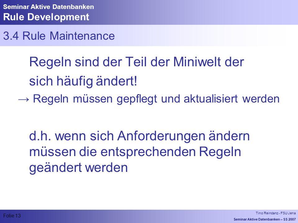 Tino Reindanz - FSU Jena Seminar Aktive Datenbanken – SS 2007 Folie 13 Seminar Aktive Datenbanken Rule Development 3.4 Rule Maintenance Regeln sind der Teil der Miniwelt der sich häufig ändert.