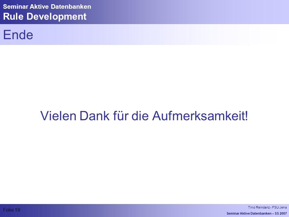 Tino Reindanz - FSU Jena Seminar Aktive Datenbanken – SS 2007 Folie 19 Seminar Aktive Datenbanken Rule Development Ende Vielen Dank für die Aufmerksamkeit!