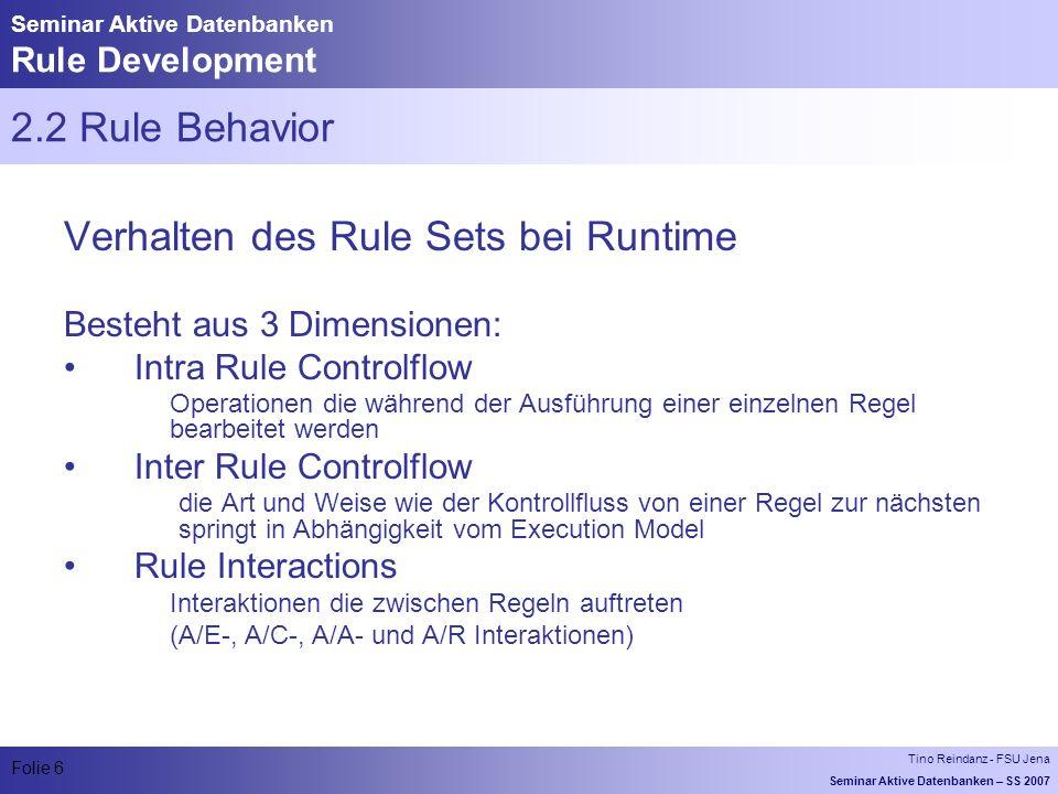 Tino Reindanz - FSU Jena Seminar Aktive Datenbanken – SS 2007 Folie 6 Seminar Aktive Datenbanken Rule Development 2.2 Rule Behavior Verhalten des Rule Sets bei Runtime Besteht aus 3 Dimensionen: Intra Rule Controlflow Operationen die während der Ausführung einer einzelnen Regel bearbeitet werden Inter Rule Controlflow die Art und Weise wie der Kontrollfluss von einer Regel zur nächsten springt in Abhängigkeit vom Execution Model Rule Interactions Interaktionen die zwischen Regeln auftreten (A/E-, A/C-, A/A- und A/R Interaktionen)