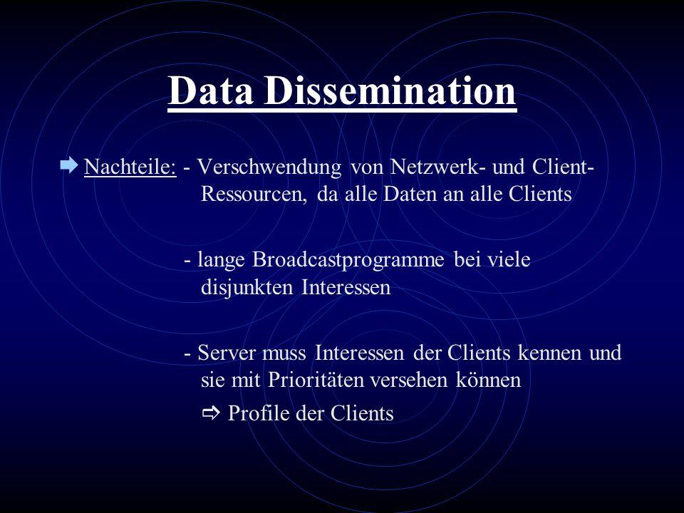 Data Dissemination Nachteile: - Verschwendung von Netzwerk- und Client- Ressourcen, da alle Daten an alle Clients - lange Broadcastprogramme bei viele