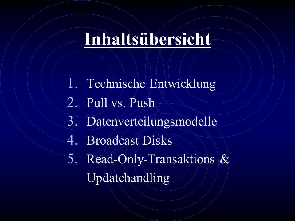 Inhaltsübersicht 1. Technische Entwicklung 2. Pull vs. Push 3. Datenverteilungsmodelle 4. Broadcast Disks 5. Read-Only-Transaktions & Updatehandling