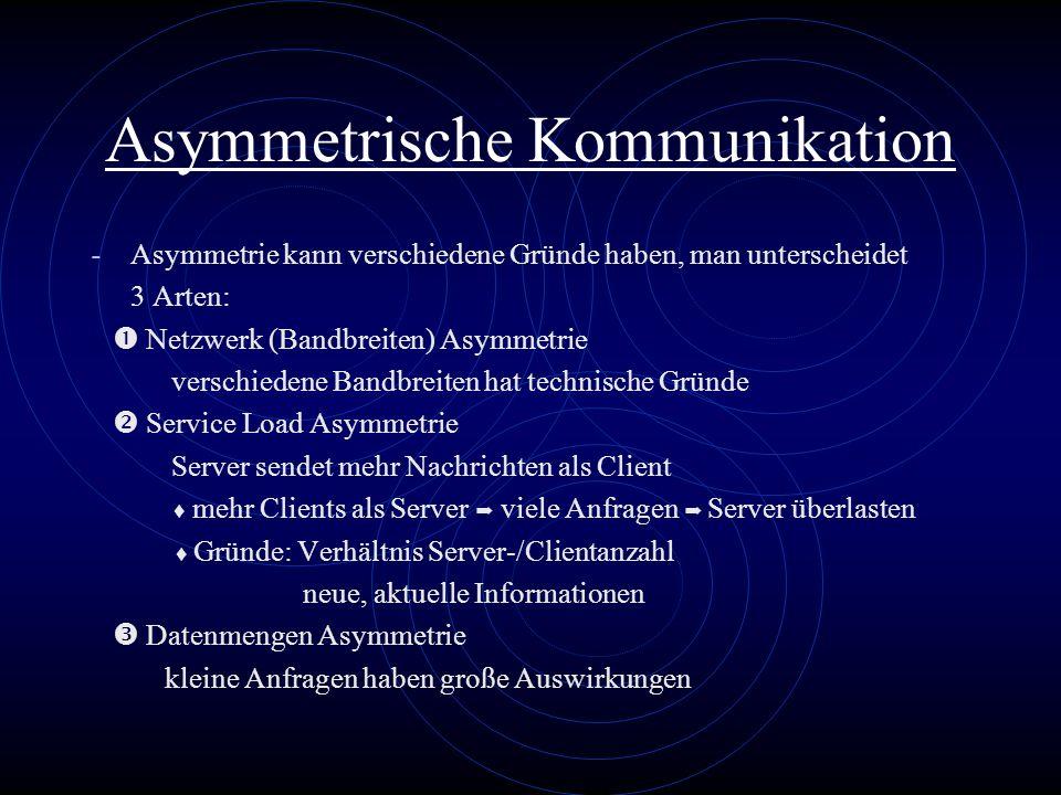 Asymmetrische Kommunikation - Asymmetrie kann verschiedene Gründe haben, man unterscheidet 3 Arten: Netzwerk (Bandbreiten) Asymmetrie verschiedene Ban