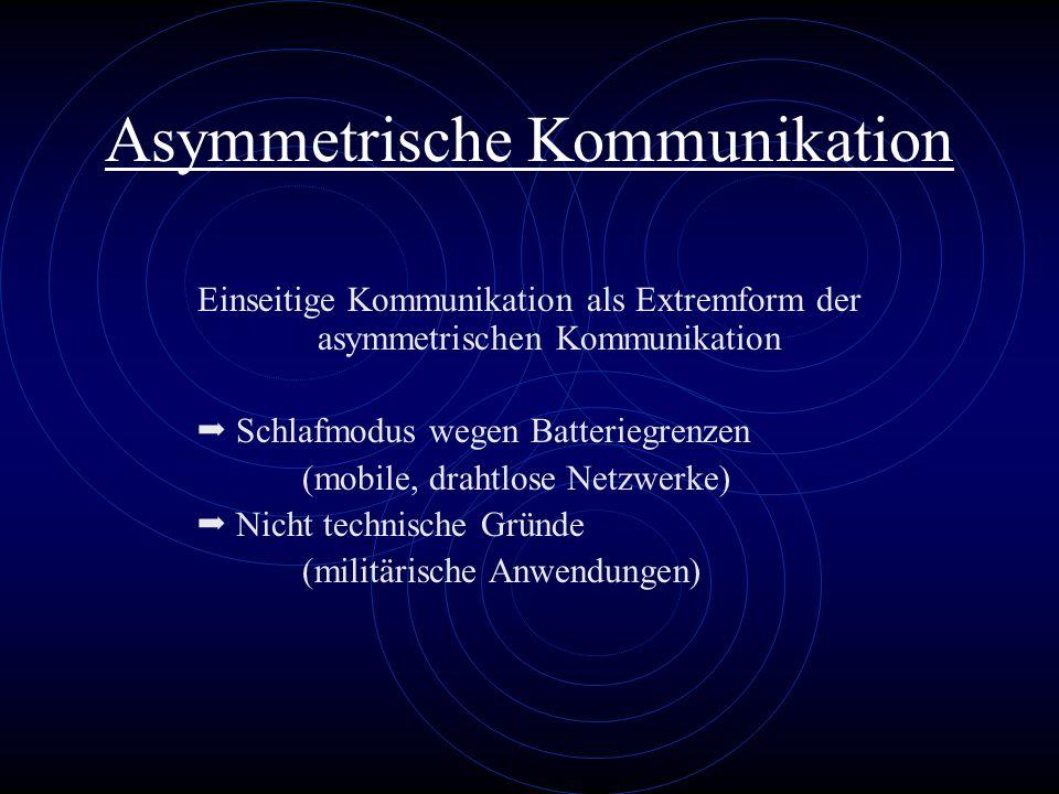 Asymmetrische Kommunikation Einseitige Kommunikation als Extremform der asymmetrischen Kommunikation Schlafmodus wegen Batteriegrenzen (mobile, drahtl