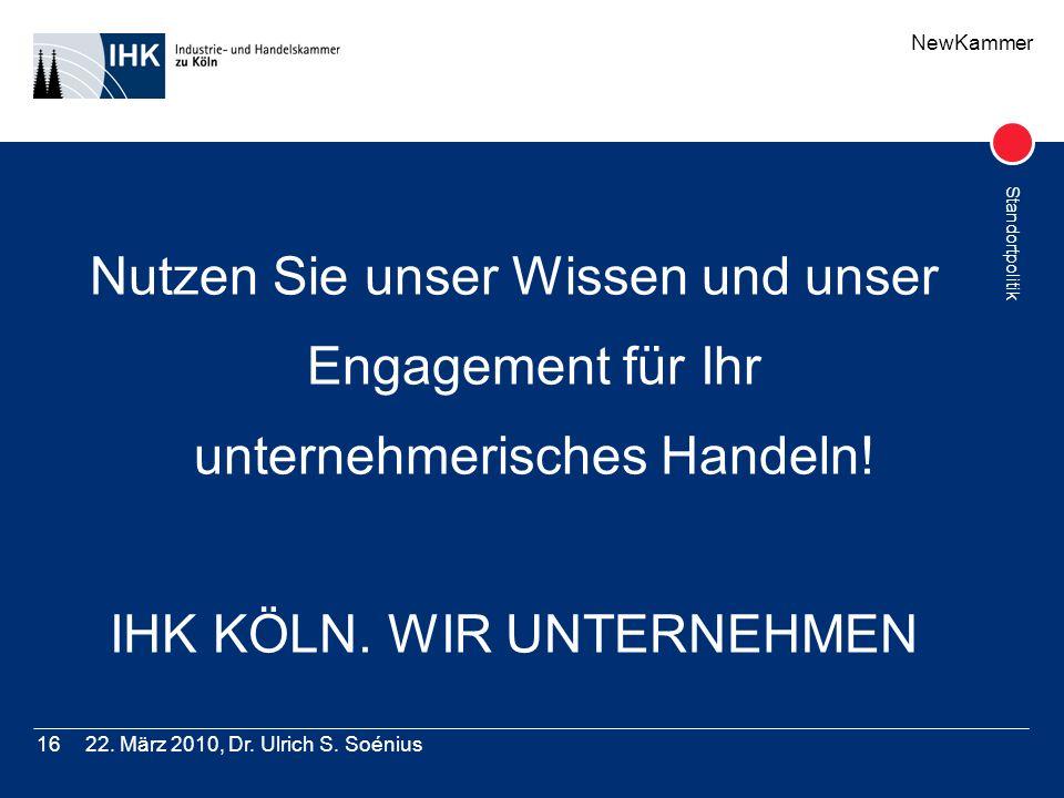 NewKammer Standortpolitik 22. März 2010, Dr. Ulrich S. Soénius16 Nutzen Sie unser Wissen und unser Engagement für Ihr unternehmerisches Handeln! IHK K
