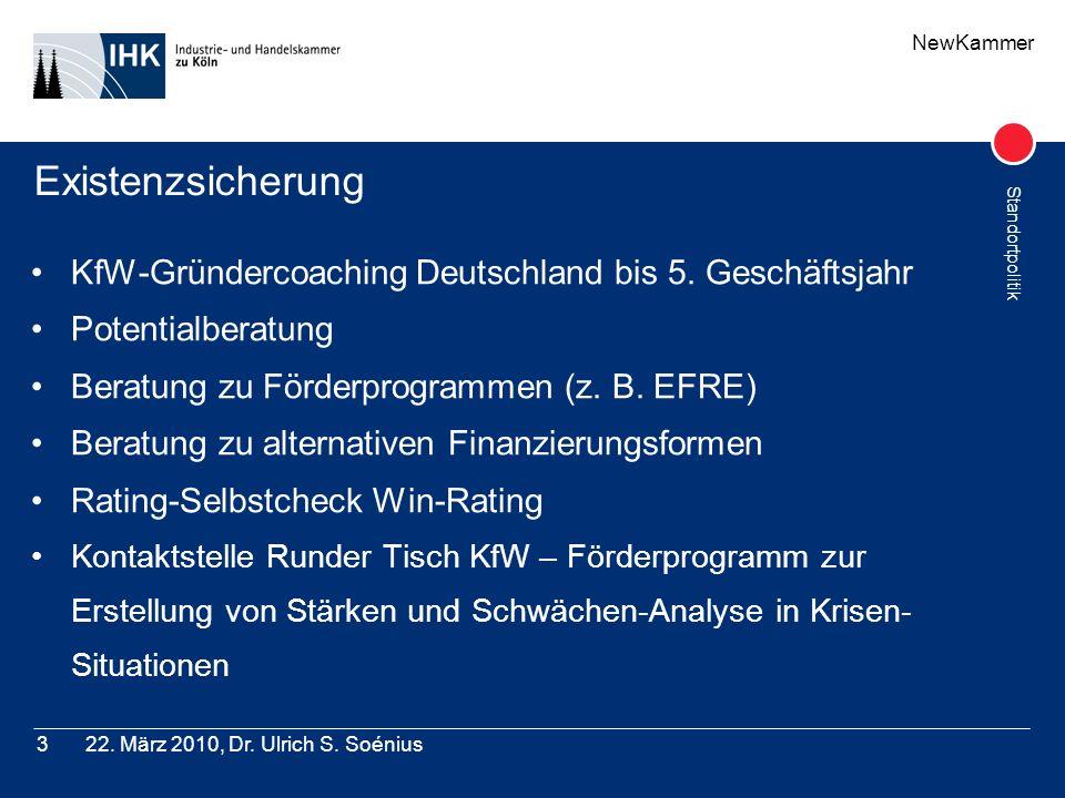 NewKammer Standortpolitik 22. März 2010, Dr. Ulrich S. Soénius3 Existenzsicherung KfW-Gründercoaching Deutschland bis 5. Geschäftsjahr Potentialberatu