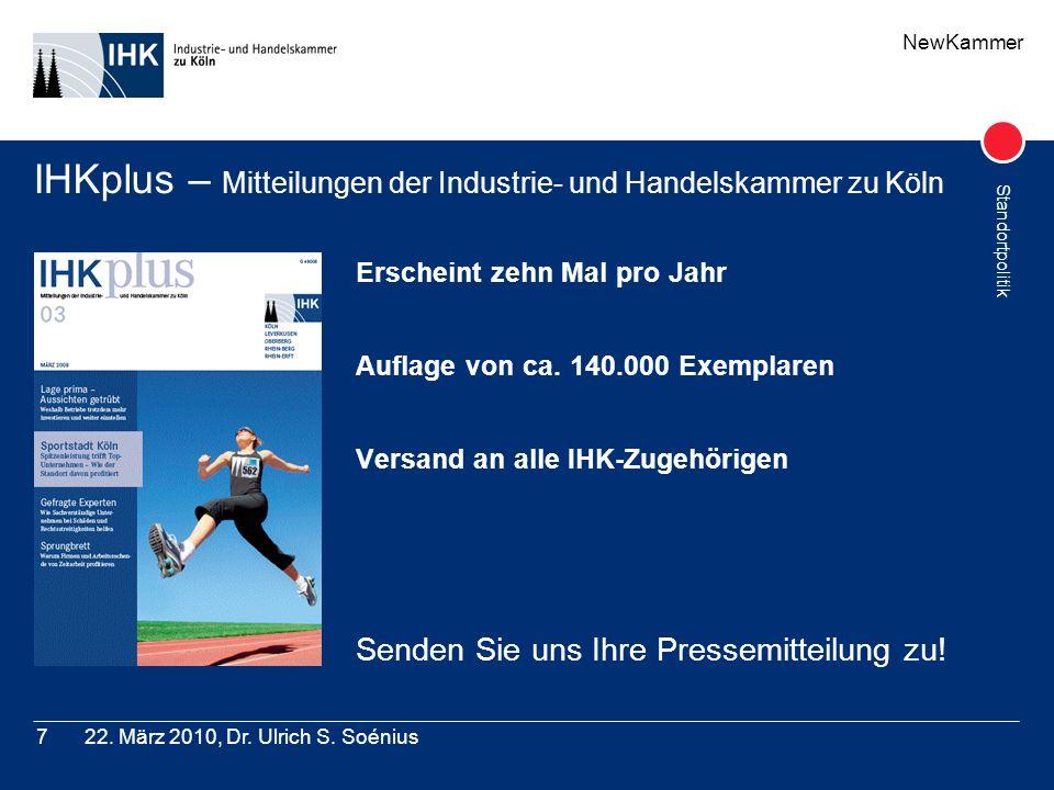 NewKammer Standortpolitik 22. März 2010, Dr. Ulrich S. Soénius7 IHKplus – Mitteilungen der Industrie- und Handelskammer zu Köln Erscheint zehn Mal pro