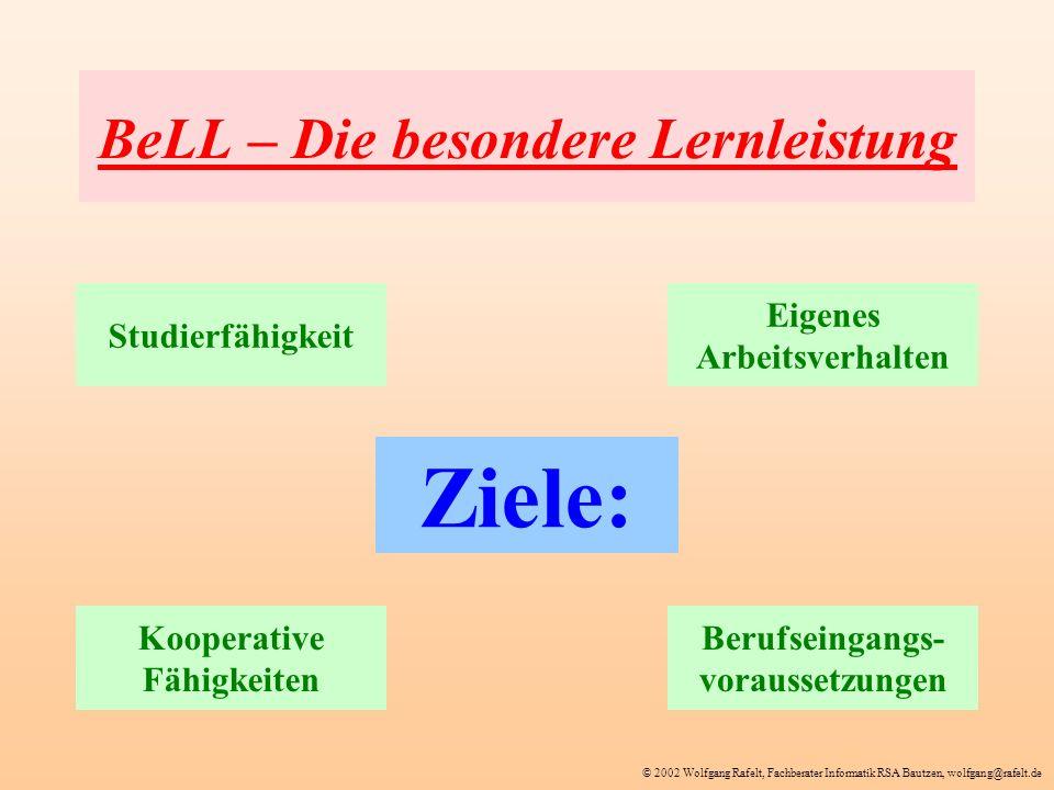 © 2002 Wolfgang Rafelt, Fachberater Informatik RSA Bautzen, wolfgang@rafelt.de BeLL – Die besondere Lernleistung Ziele: Studierfähigkeit Eigenes Arbei