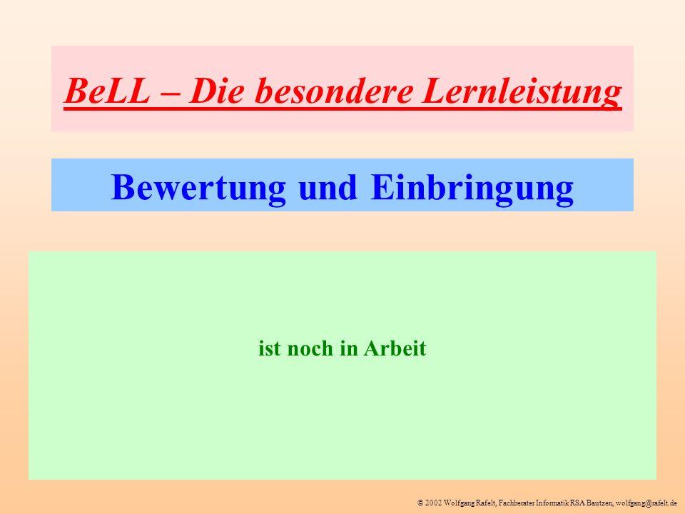 © 2002 Wolfgang Rafelt, Fachberater Informatik RSA Bautzen, wolfgang@rafelt.de BeLL – Die besondere Lernleistung Bewertung und Einbringung ist noch in