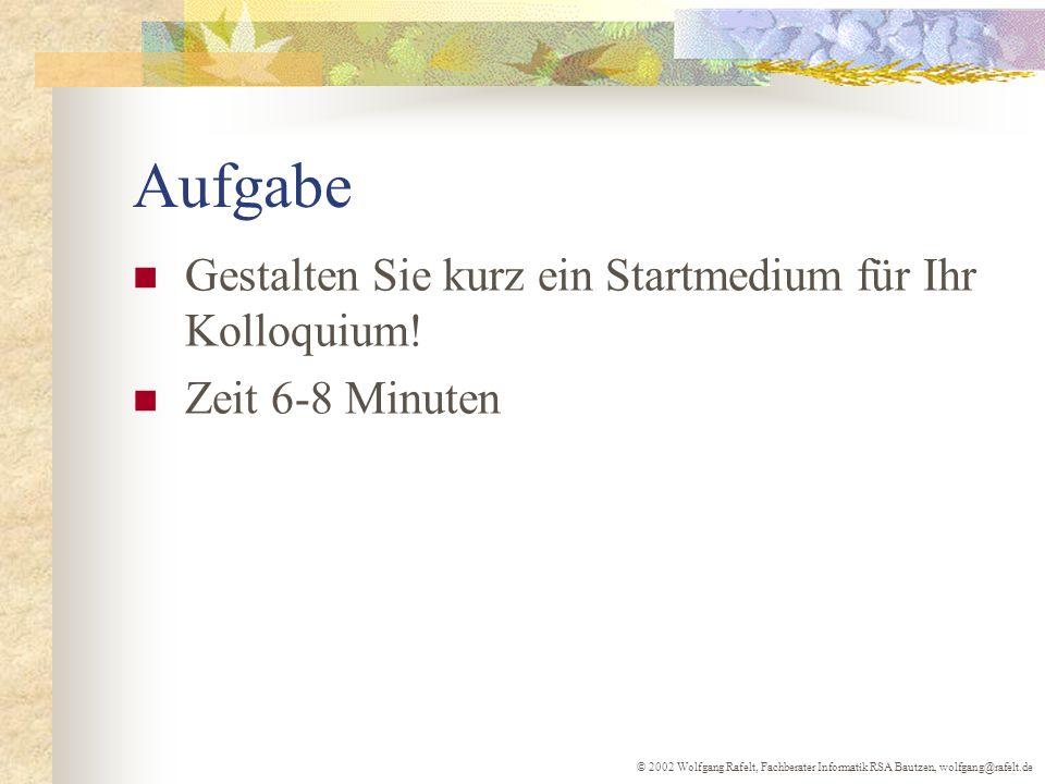 © 2002 Wolfgang Rafelt, Fachberater Informatik RSA Bautzen, wolfgang@rafelt.de Aufgabe Gestalten Sie kurz ein Startmedium für Ihr Kolloquium! Zeit 6-8