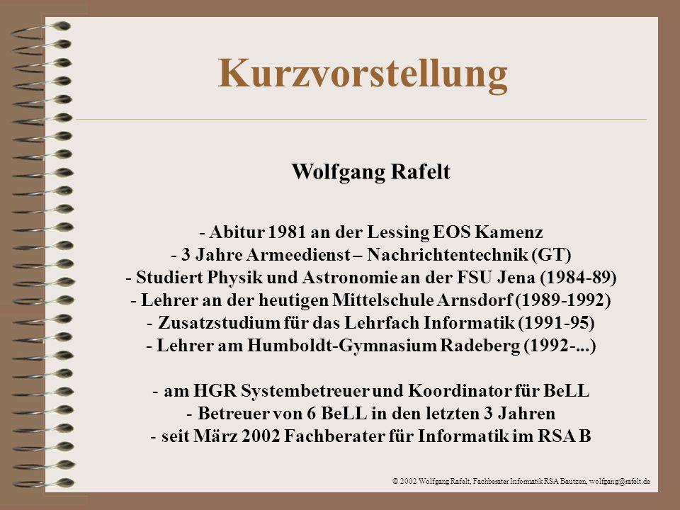 © 2002 Wolfgang Rafelt, Fachberater Informatik RSA Bautzen, wolfgang@rafelt.de Kontaktmöglichkeiten Telefon privat:035200 24031 - Arbeitszimmer 035200 24643 - Familie allgemein Fax privat:035200 24014 Telefon dienstlich:03528 4094-0, -43, -47, -49, -50 Fax dienstlich:03528 409455 E-Mail privat:Wolfgang@Rafelt.deWolfgang@Rafelt.de E-Mail dienstlich: Rafelt.Wolfgang@Humboldt-Gymnasium-Radeberg.de Rafelt.Wolfgang@Humboldt-Gymnasium-Radeberg.de Web: www.rafelt.de/wolfgang