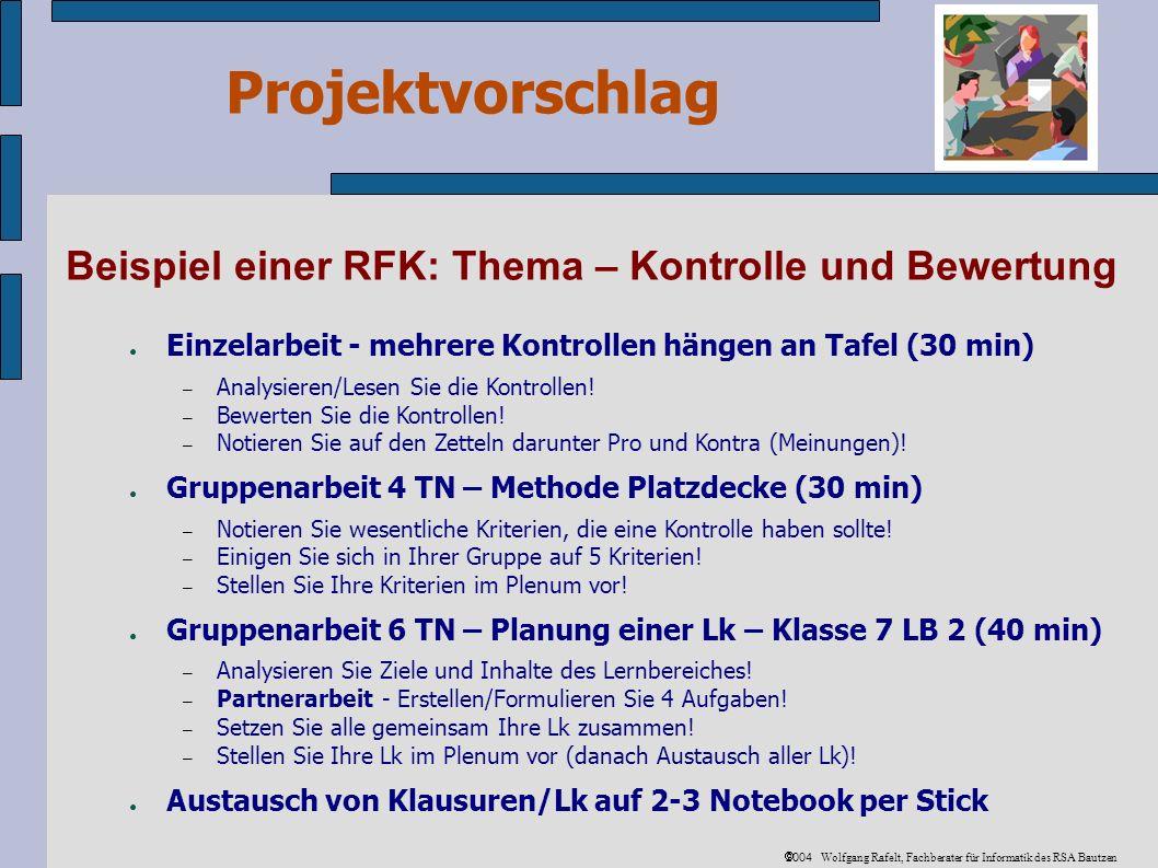 Projektvorschlag 2004 Wolfgang Rafelt, Fachberater für Informatik des RSA Bautzen Beispiel einer RFK: Thema – Kontrolle und Bewertung Einzelarbeit - mehrere Kontrollen hängen an Tafel (30 min) – Analysieren/Lesen Sie die Kontrollen.