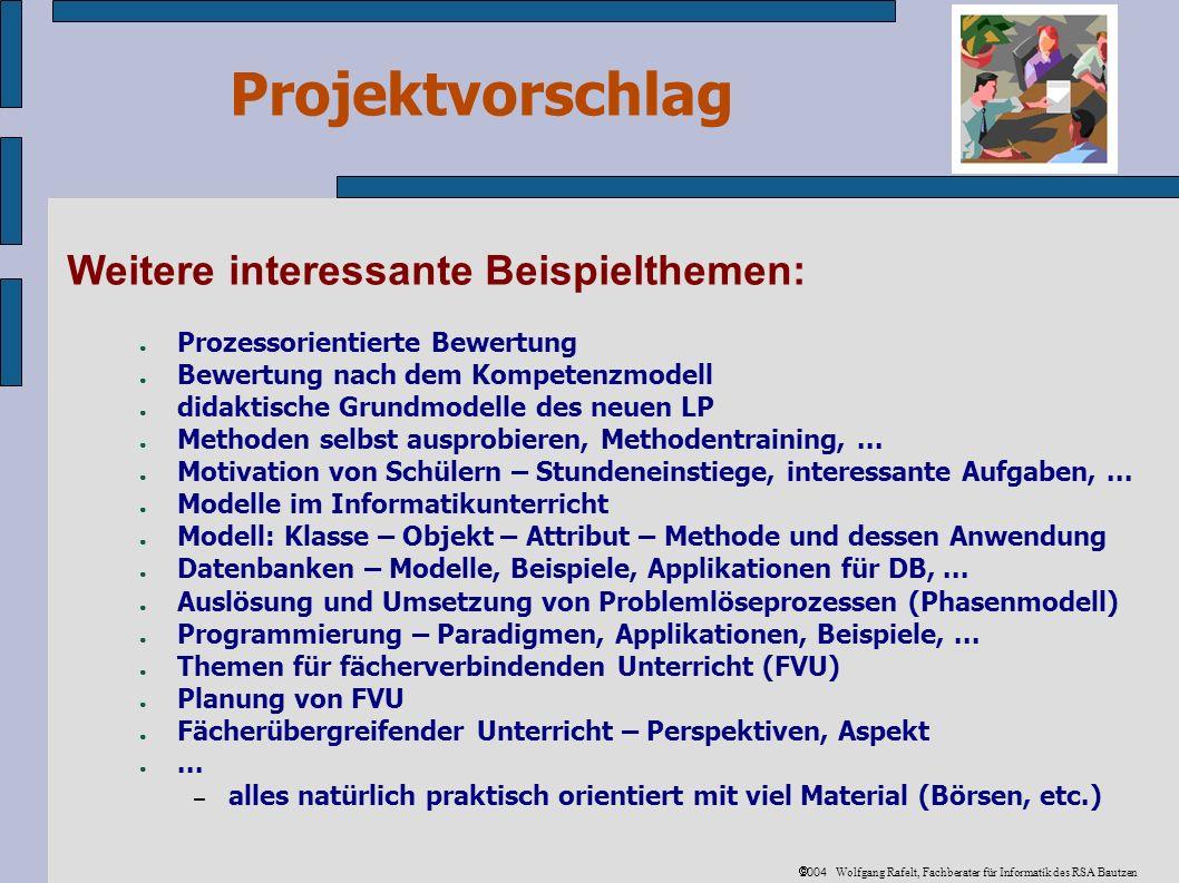 Projektvorschlag 2004 Wolfgang Rafelt, Fachberater für Informatik des RSA Bautzen Weitere interessante Beispielthemen: Prozessorientierte Bewertung Bewertung nach dem Kompetenzmodell didaktische Grundmodelle des neuen LP Methoden selbst ausprobieren, Methodentraining,...