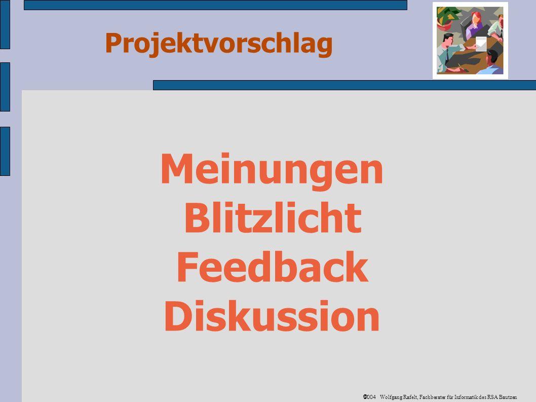 Projektvorschlag 2004 Wolfgang Rafelt, Fachberater für Informatik des RSA Bautzen Meinungen Blitzlicht Feedback Diskussion