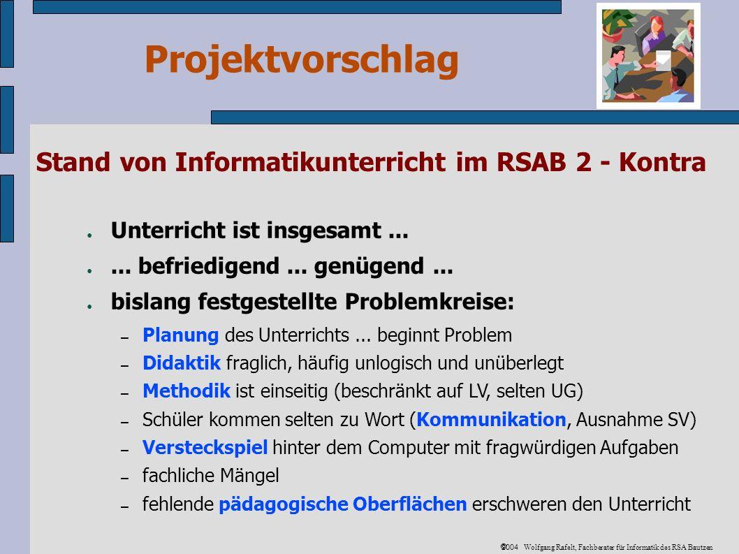 Projektvorschlag 2004 Wolfgang Rafelt, Fachberater für Informatik des RSA Bautzen Vorteile – Fachkonferenzleiter gleiche Vorteile wie die Fachlehrer - zusätzlich: Entlastung – 2 inhaltlich vorgeplante fertige Fachkonferenzen – nur selten Protokollschreiben (dafür sollten 2 Fachkonferenzen an der Schule entfallen.