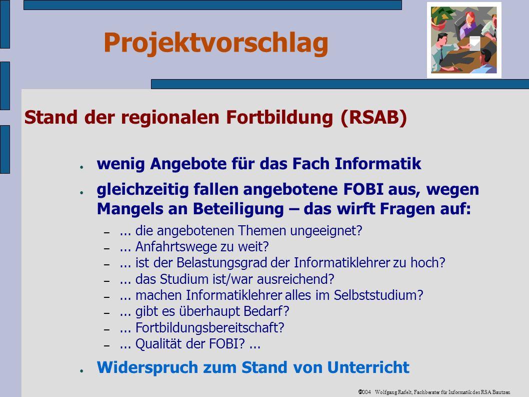 Projektvorschlag 2004 Wolfgang Rafelt, Fachberater für Informatik des RSA Bautzen Stand der regionalen Fortbildung (RSAB) wenig Angebote für das Fach Informatik gleichzeitig fallen angebotene FOBI aus, wegen Mangels an Beteiligung – das wirft Fragen auf: –...