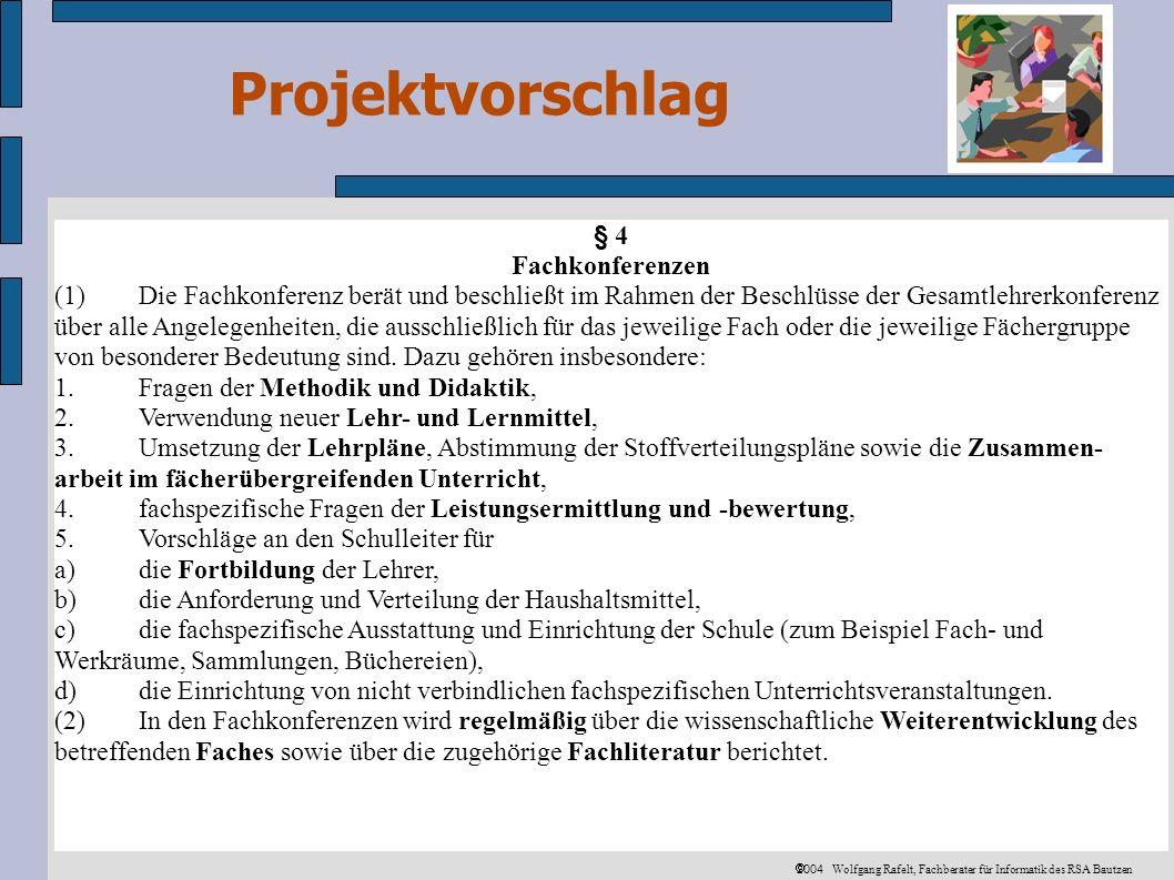 Projektvorschlag 2004 Wolfgang Rafelt, Fachberater für Informatik des RSA Bautzen § 4 Fachkonferenzen (1)Die Fachkonferenz berät und beschließt im Rahmen der Beschlüsse der Gesamtlehrerkonferenz über alle Angelegenheiten, die ausschließlich für das jeweilige Fach oder die jeweilige Fächergruppe von besonderer Bedeutung sind.