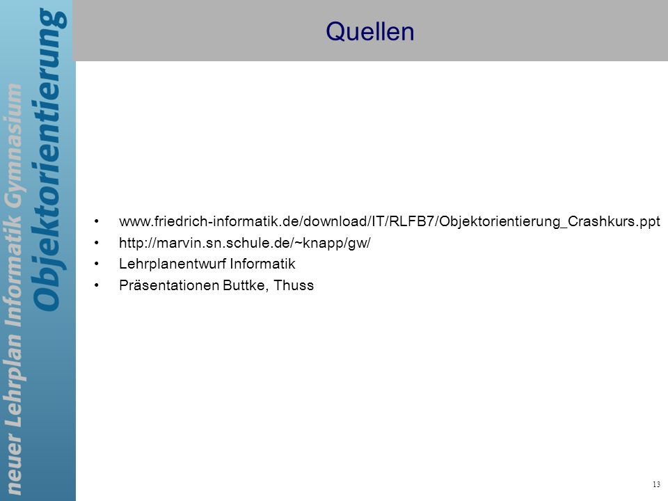 13 Quellen www.friedrich-informatik.de/download/IT/RLFB7/Objektorientierung_Crashkurs.ppt http://marvin.sn.schule.de/~knapp/gw/ Lehrplanentwurf Inform