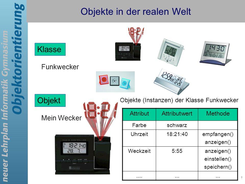 7 Objekte in der realen Welt Funkwecker AttributAttributwertMethode Farbeschwarz Uhrzeit18:21:40empfangen() anzeigen() Weckzeit5:55anzeigen() einstell