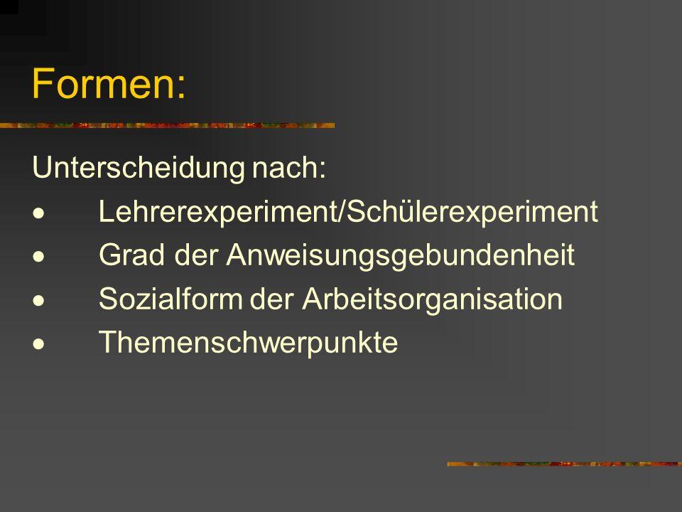 Formen: Unterscheidung nach: Lehrerexperiment/Schülerexperiment Grad der Anweisungsgebundenheit Sozialform der Arbeitsorganisation Themenschwerpunkte
