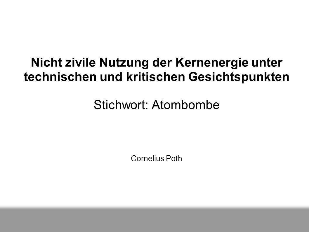 Nicht zivile Nutzung der Kernenergie unter technischen und kritischen Gesichtspunkten Stichwort: Atombombe Cornelius Poth
