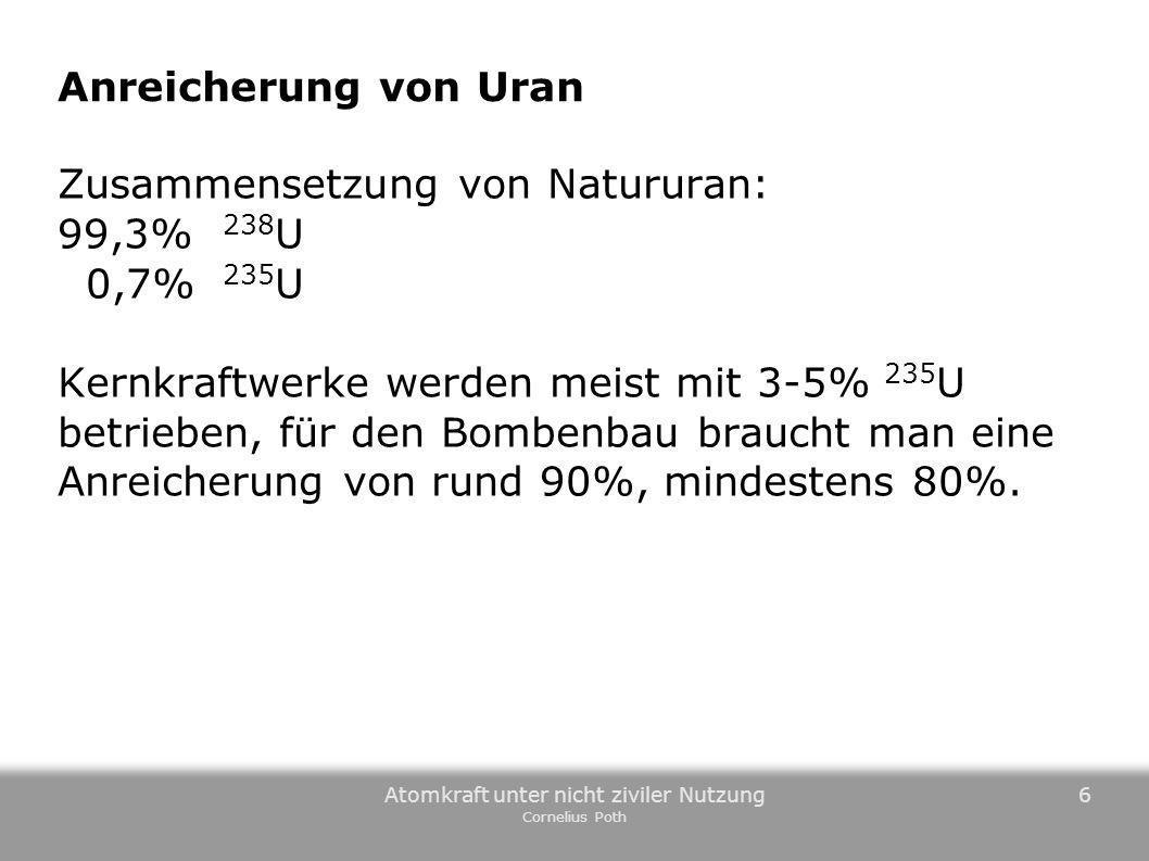 Atomkraft unter nicht ziviler Nutzung Cornelius Poth 6 Anreicherung von Uran Zusammensetzung von Natururan: 99,3% 238 U 0,7% 235 U Kernkraftwerke werd