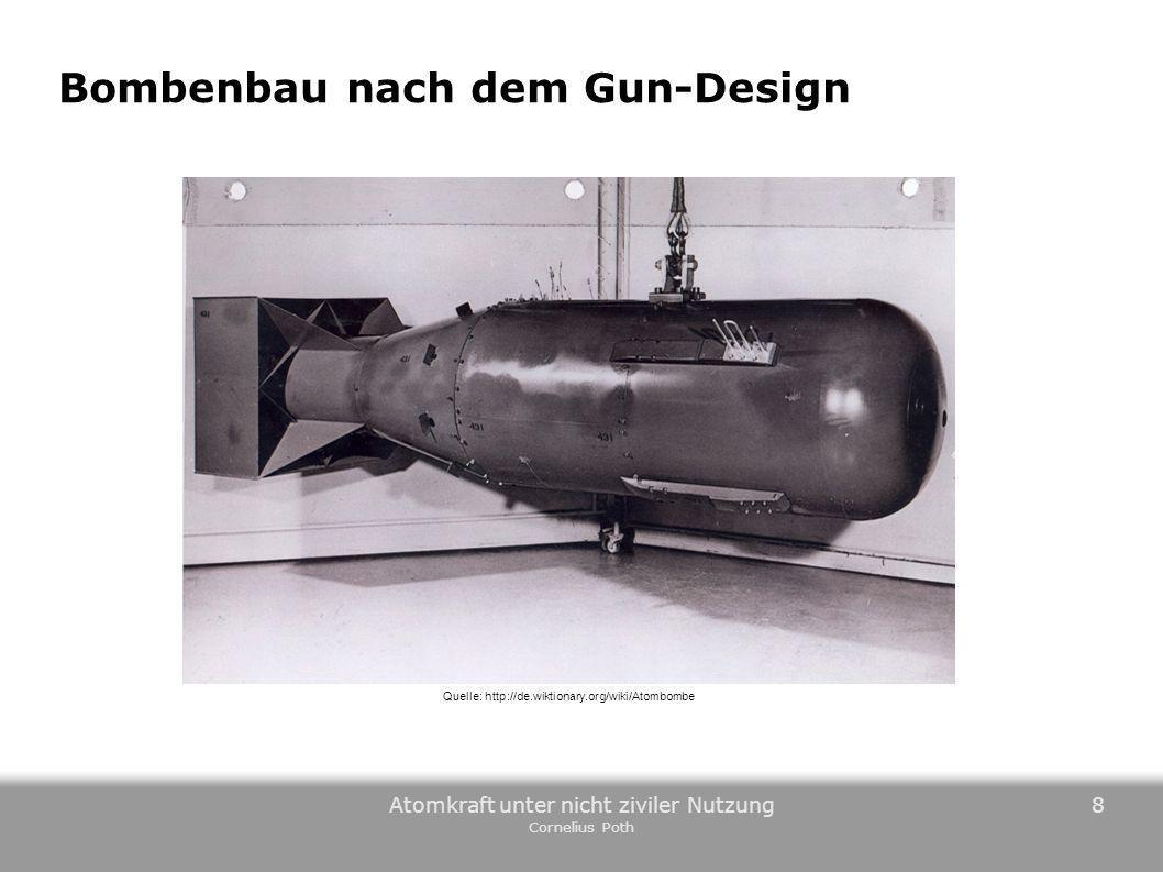 Atomkraft unter nicht ziviler Nutzung Cornelius Poth 8 Bombenbau nach dem Gun-Design Quelle: http://de.wikipedia.org/wiki/Kernwaffentechnik Quelle: ht