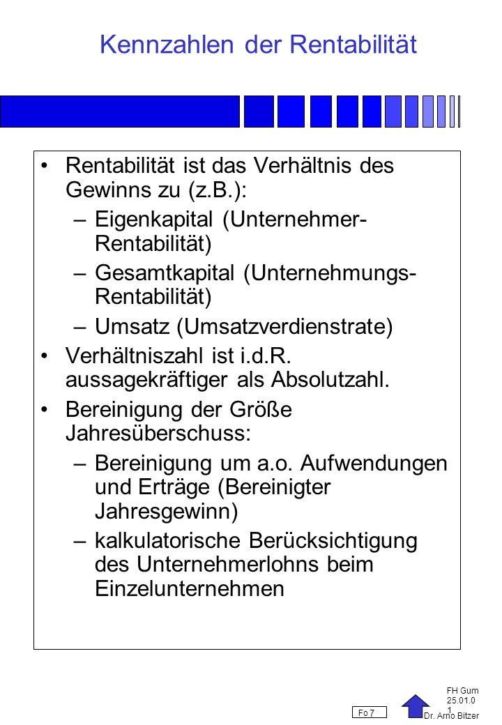 Dr. Arno Bitzer FH Gum 25.01.0 1 Fo 7 Kennzahlen der Rentabilität Rentabilität ist das Verhältnis des Gewinns zu (z.B.): –Eigenkapital (Unternehmer- R